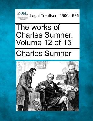 The Works of Charles Sumner. Volume 12 of 15 (Paperback): Charles Sumner