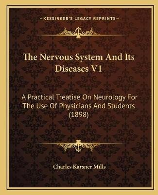 The Nervous System and Its Diseases V1 - A Practical Treatise on Neurology for the Use of Physicians and Students (1898)...