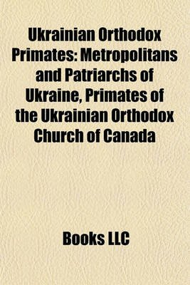 Ukrainian Orthodox Primates - Metropolitans and Patriarchs of Ukraine, Primates of the Ukrainian Orthodox Church of Canada...