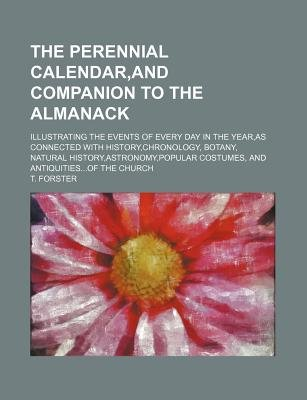 The Perennial Calendar, and Companion to the Almanack; Illustrating the Events of Every Day in the Year, as Connected with...