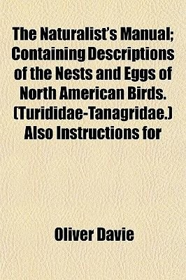 The Naturalist's Manual; Containing Descriptions of the Nests and Eggs of North American Birds. (Turididae-Tanagridae.)...