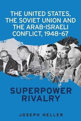 The United States, the Soviet Union and the Arab-Israeli Conflict, 1948-67 - Superpower Rivalry (Electronic book text): Joseph...