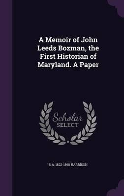 A Memoir of John Leeds Bozman, the First Historian of Maryland. a Paper (Hardcover): S A 1822-1890 Harrison