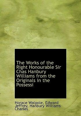 The Works of the Right Honourable Sir Chas Hanbury Williams from the Originals in the Possessi (Hardcover): Horace Walpole,...