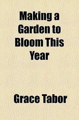Making a Garden to Bloom This Year (Paperback): Grace Tabor