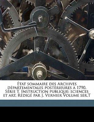 Etat Sommaire Des Archives Departementales Posterieures a 1790. Serie T. Instruction Publique; Sciences Et Art. Redige Par J....
