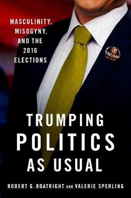 Trumping Politics as Usual - Masculinity, Misogyny, and the 2016 Elections (Paperback): Robert G Boatright, Valerie Sperling