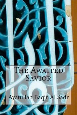 The Awaited Savior (Paperback): Ayatullah Baqir Al-Sadr, Ayatullah Murtaza Mutahhari