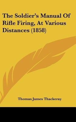 The Soldier's Manual of Rifle Firing, at Various Distances (1858) (Hardcover): Thomas James Thackeray