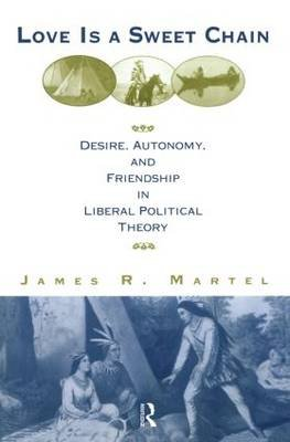 Love is a Sweet Chain - Desire, Autonomy and Friendship in Liberal Political Theory (Paperback): James Martel