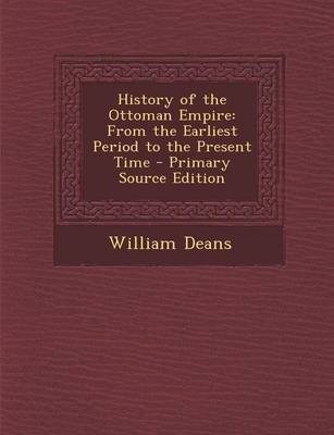 History of the Ottoman Empire - From the Earliest Period to the Present Time (Paperback): William Deans