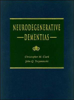 Neurodegenerative Dementias (Hardcover): John Q. Trojanowski, Christopher Clark