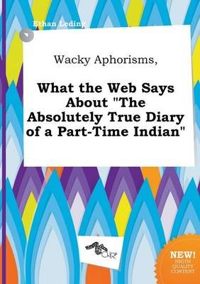 Wacky Aphorisms, What the Web Says about the Absolutely True Diary of a Part-Time Indian (Paperback): Ethan Leding