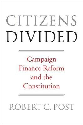 Citizens Divided - Campaign Finance Reform and the Constitution (Paperback): Robert C. Post