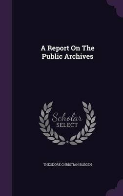 A Report on the Public Archives (Hardcover): Theodore Christian Blegen