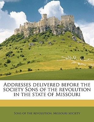 Addresses Delivered Before the Society Sons of the Revolution in the State of Missouri (Paperback): Of The Revolution Missouri...