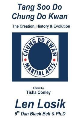 Tang Soo Do Chung Do Kwan Creation, History and Evolution (Paperback): Len Losik Ph D