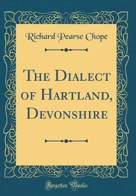 The Dialect of Hartland, Devonshire (Classic Reprint) (Hardcover): Richard Pearse Chope
