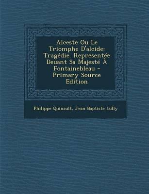 Alceste Ou Le Triomphe D'Alcide - Tragedie. Representee Deuant Sa Majeste a Fontainebleau (English, French, Paperback):...