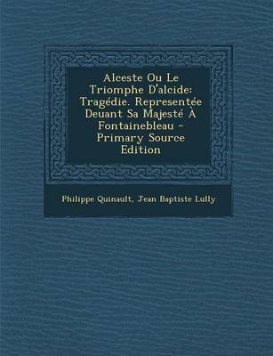 Alceste Ou Le Triomphe D'Alcide - Tragedie. Representee Deuant Sa Majeste a Fontainebleau (English, French, Paperback):...