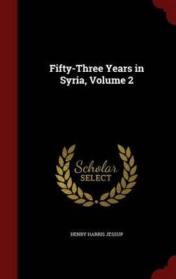 Fifty-Three Years in Syria, Volume 2 (Hardcover): Henry Harris Jessup