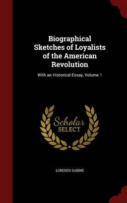 Biographical Sketches of Loyalists of the American Revolution - With an Historical Essay, Volume 1 (Hardcover): Lorenzo Sabine