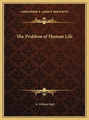 The Problem of Human Life (Hardcover): A. Wilford Hall