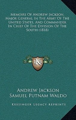 Memoirs of Andrew Jackson, Major General in the Army of the United States, and Commander in Chief of the Division of the South...