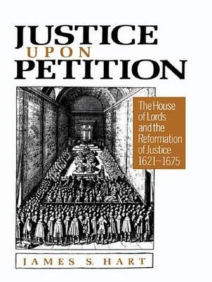 Justice Upon Petition - The House of Lords and the Reformation of Justice, 1621-1675 (Electronic book text): James S Hart