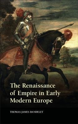 The Renaissance of Empire in Early Modern Europe (Electronic book text): Thomas James Dandelet