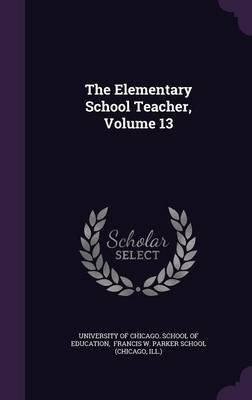 The Elementary School Teacher, Volume 13 (Hardcover): Ill