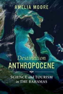 Destination Anthropocene - Science and Tourism in The Bahamas (Paperback): Amelia Moore