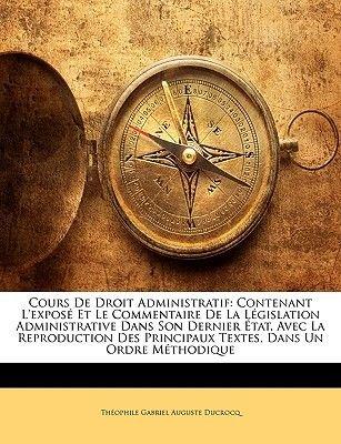 Cours de Droit Administratif - Contenant L'Expose Et Le Commentaire de La Legislation Administrative Dans Son Dernier...
