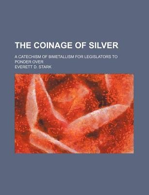 The Coinage of Silver; A Catechism of Bimetallism for Legislators to Ponder Over (Paperback): Everett D. Stark
