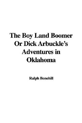 The Boy Land Boomer or Dick Arbuckle's Adventures in Oklahoma (Paperback): Ralph Bonehill