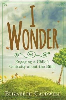 I Wonder - Engaging a Child's Curiosity about the Bible (Electronic book text): Elizabeth Caldwell