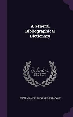 A General Bibliographical Dictionary (Hardcover): Friedrich Adolf Ebert, Arthur Browne