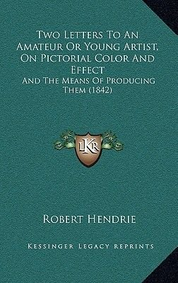 Two Letters to an Amateur or Young Artist, on Pictorial Color and Effect - And the Means of Producing Them (1842) (Hardcover):...