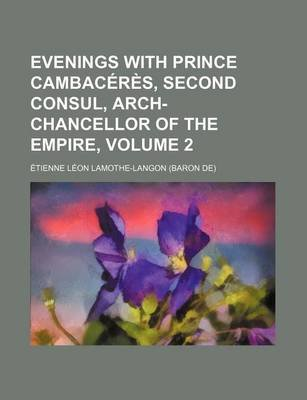Evenings with Prince Cambaceres, Second Consul, Arch-Chancellor of the Empire, Volume 2 (Paperback): Etienne-Leon Lamothe-Langon
