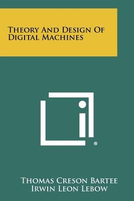 Theory and Design of Digital Machines (Paperback): Thomas Creson Bartee, Irwin Leon LeBow, Irving S. Reed