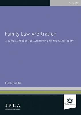 Family Law Arbitration - A Judicially Recognised Alternative to the Family Court (Paperback): Dennis Sheridan