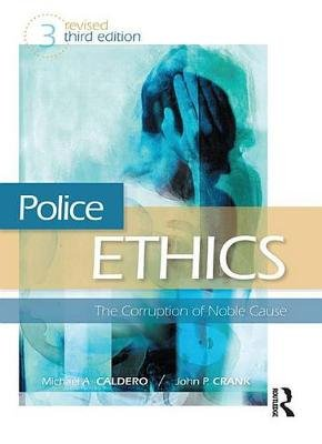 Police Ethics - The Corruption of Noble Cause (Electronic book text, 3rd Revised edition): Michael A Caldero, John P Crank