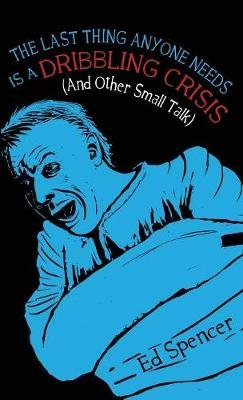 The Last Thing Anyone Needs Is A Dribbling Crisis (And Other Small Talk) 2018 (Paperback): Ed Spencer