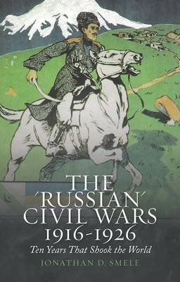 The 'Russian' Civil Wars 1916-1926 - Ten Years That Shook the World (Hardcover): Jonathan Smele