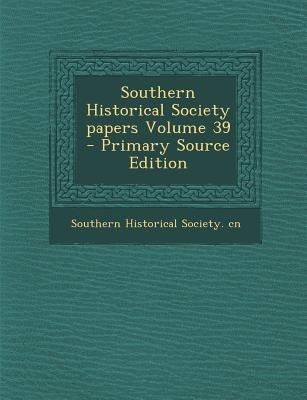 Southern Historical Society Papers Volume 39 (Paperback, Primary Source): Southern Historical Society Cn