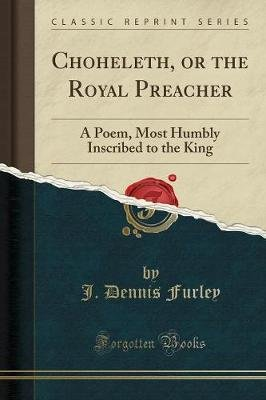 Choheleth, or the Royal Preacher - A Poem, Most Humbly Inscribed to the King (Classic Reprint) (Paperback): J. Dennis Furley