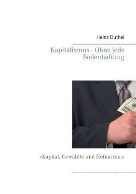 Kapitalismus - Ohne Jede Bodenhaftung (German, Paperback): Heinz Duthel