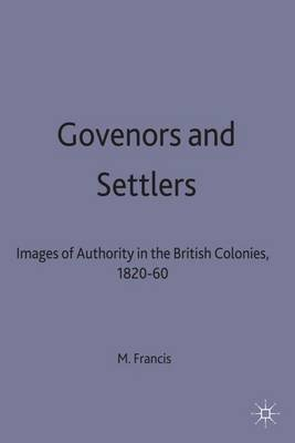 Governors and Settlers - Images of Authority in the British Colonies, 1820-60 (Hardcover, Illustrated Ed): Mark Francis