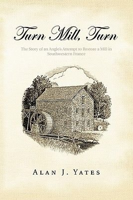 Turn Mill, Turn - The Story of an Anglo's Attempt to Restore a Mill in Southwestern France (Paperback): Alan J. Yates
