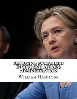 Becoming Socialized in Student Affairs Administration (Paperback): William Hamilton